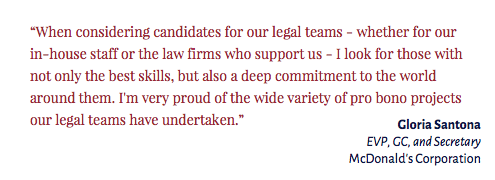 """""""When considering candidates for our legal teams - whether for our in-house staff or the law firms who support us - I look for those with not only the best skills, but also a deep commitment to the world around them. I'm very proud of the wide variety of pro bono projects our legal teams have undertaken."""" Gloria Santona EVP, GC, and Secretary McDonald's Corporation"""