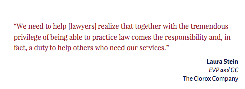 """We need to help [lawyers] realize that together with the tremendous privilege of being able to practice law comes the responsibility and, in fact, a duty to help others who need our services."" Laura Stein EVP and GC The Clorox Company"
