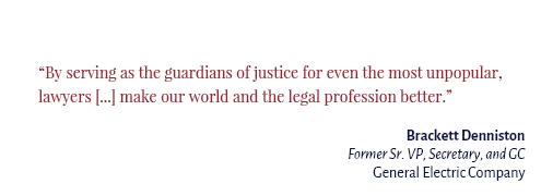 """By serving as the guardians of justice for even the most unpopular, lawyers […] make our world and the legal profession better."" Brackett Denniston Former Sr. VP, Secretary, and GC General Electric Company"