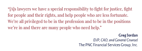 """[A]s lawyers we have a special responsibility to fight for justice, fight for people and their rights, and help people who are less fortunate. We're all privileged to be in the profession and to be in the positions we're in and there are many people who need help."" Gregory Jordan EVP, CAO, and General Counsel The PNC Financial Services Group, Inc."