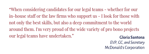 """When considering candidates for our legal teams - whether for our in-house staff or the law firms who support us - I look for those with not only the best skills, but also a deep commitment to the world around them. I'm very proud of the wide variety of pro bono projects our legal teams have undertaken."" Gloria Santona EVP, GC, and Secretary McDonald's Corporation"